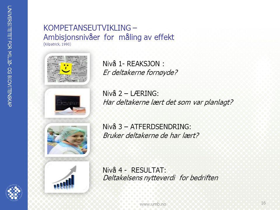 UNIVERSITETET FOR MILJØ- OG BIOVITENSKAP www.umb.no KOMPETANSEUTVIKLING – Ambisjonsnivåer for måling av effekt ( Kilpatrick, 1990) Nivå 1- REAKSJON : Er deltakerne fornøyde.