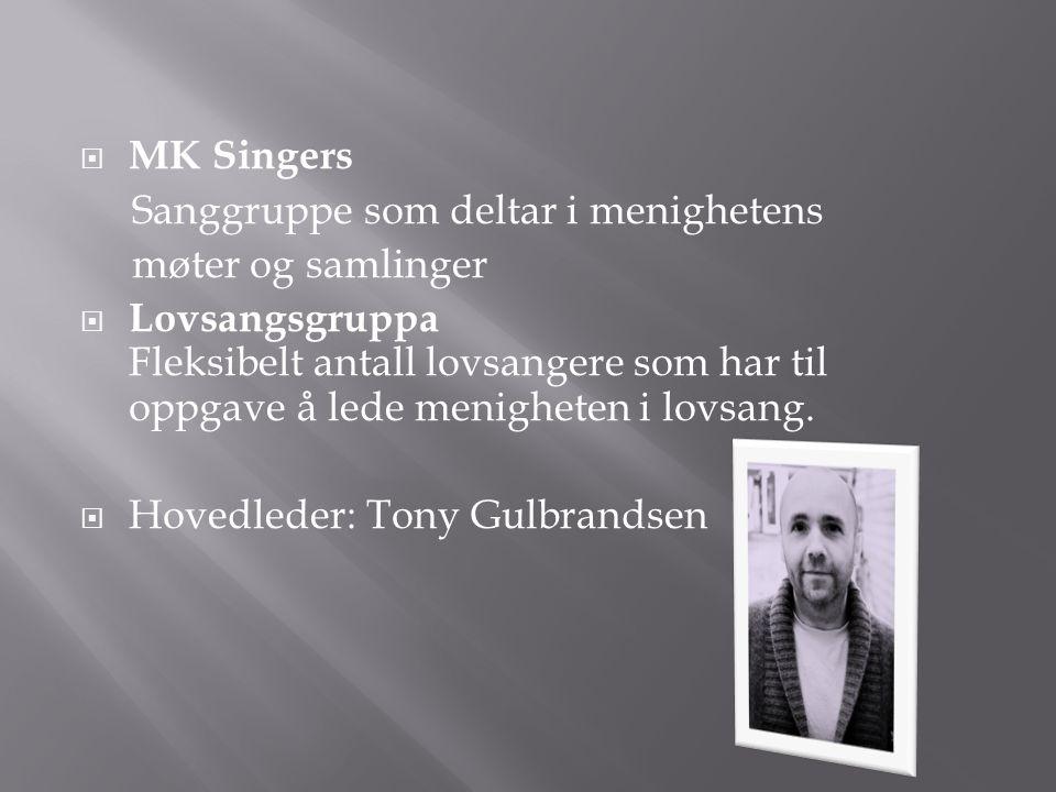  MK Singers Sanggruppe som deltar i menighetens møter og samlinger  Lovsangsgruppa Fleksibelt antall lovsangere som har til oppgave å lede menighete