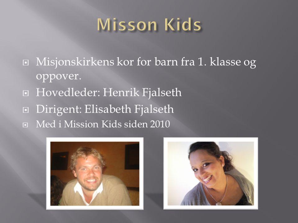  Misjonskirkens kor for barn fra 1. klasse og oppover.  Hovedleder: Henrik Fjalseth  Dirigent: Elisabeth Fjalseth  Med i Mission Kids siden 2010