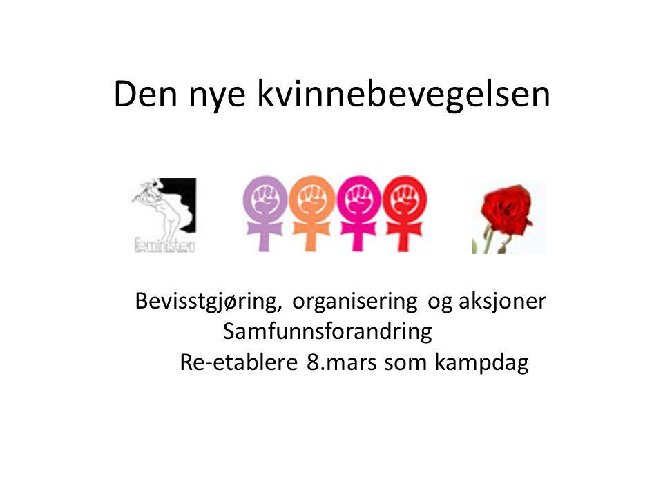 Den nye kvinnebevegelsen Bevisstgjøring, organisering og aksjoner Samfunnsforandring Re-etablere 8.mars som kampdag