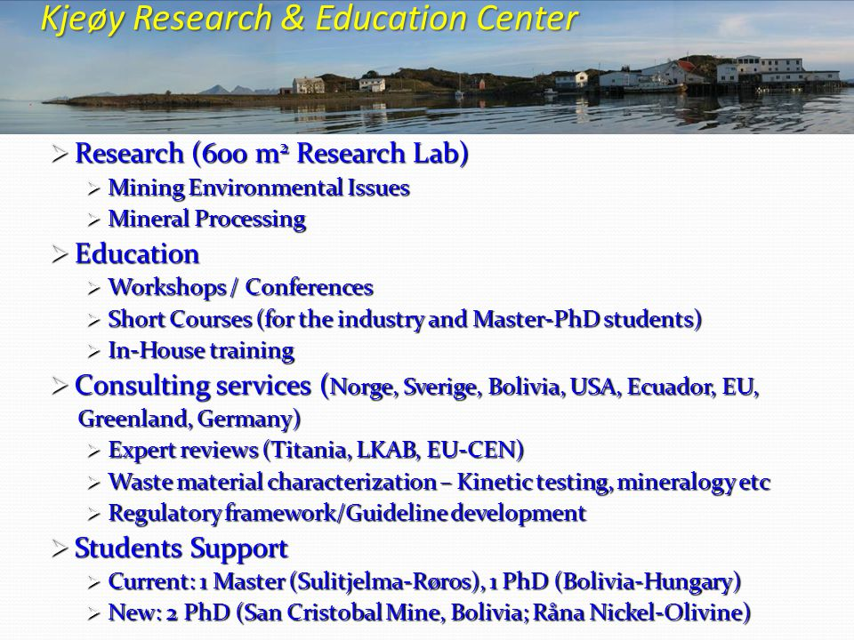  Research (600 m 2 Research Lab)  Mining Environmental Issues  Mineral Processing  Education  Workshops / Conferences  Short Courses (for the industry and Master-PhD students)  In-House training  Consulting services ( Norge, Sverige, Bolivia, USA, Ecuador, EU, Greenland, Germany) Greenland, Germany)  Expert reviews (Titania, LKAB, EU-CEN)  Waste material characterization – Kinetic testing, mineralogy etc  Regulatory framework/Guideline development  Students Support  Current: 1 Master (Sulitjelma-Røros), 1 PhD (Bolivia-Hungary)  New: 2 PhD (San Cristobal Mine, Bolivia; Råna Nickel-Olivine) Kjeøy Research & Education Center