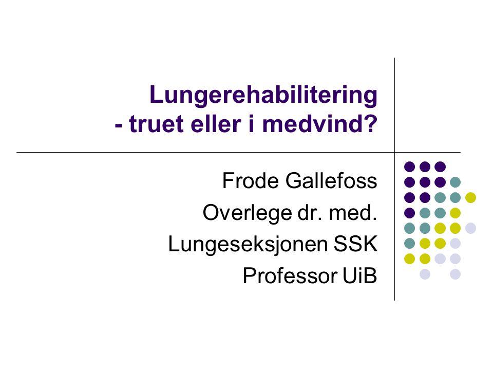 Lungerehabilitering - truet eller i medvind? Frode Gallefoss Overlege dr. med. Lungeseksjonen SSK Professor UiB