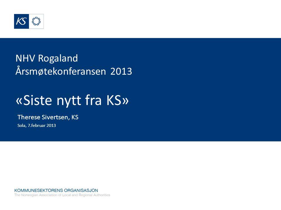NHV Rogaland Årsmøtekonferansen 2013 «Siste nytt fra KS» Therese Sivertsen, KS Sola, 7.februar 2013