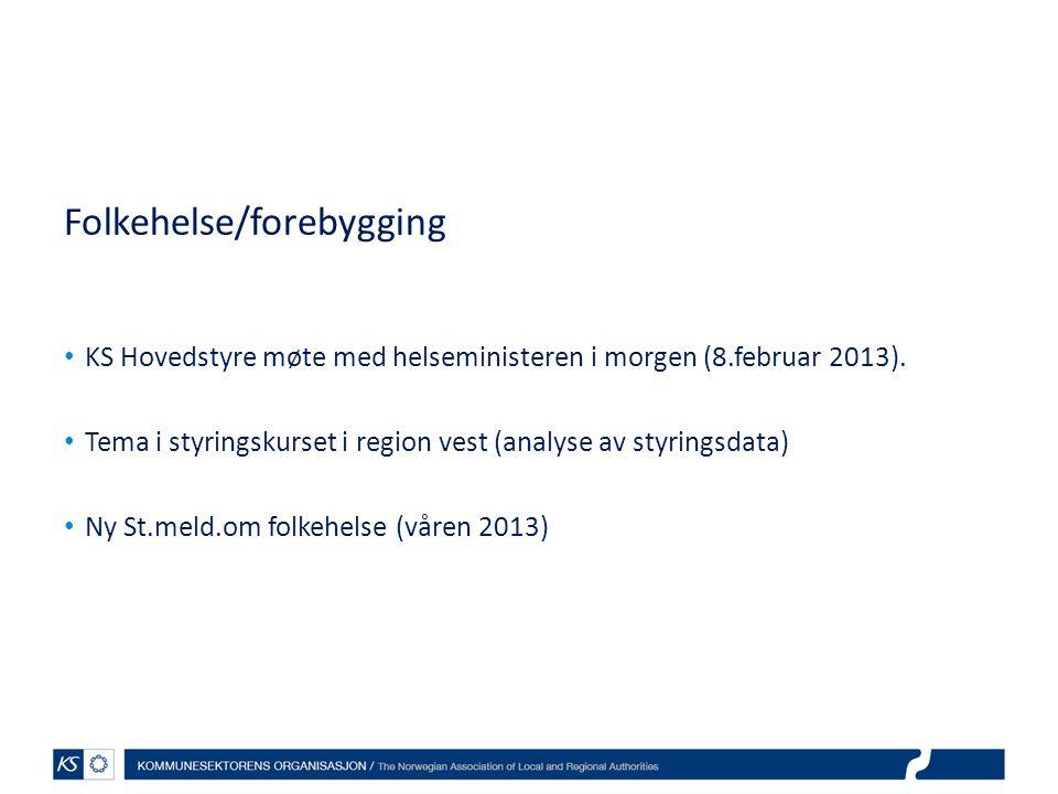 Folkehelse/forebygging • KS Hovedstyre møte med helseministeren i morgen (8.februar 2013). • Tema i styringskurset i region vest (analyse av styringsd