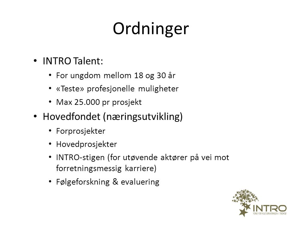 Ordninger • INTRO Talent: • For ungdom mellom 18 og 30 år • «Teste» profesjonelle muligheter • Max 25.000 pr prosjekt • Hovedfondet (næringsutvikling)