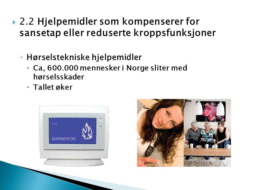  2.2 Hjelpemidler som kompenserer for sansetap eller reduserte kroppsfunksjoner ◦ Hørselstekniske hjelpemidler  Ca, 600.000 mennesker i Norge sliter