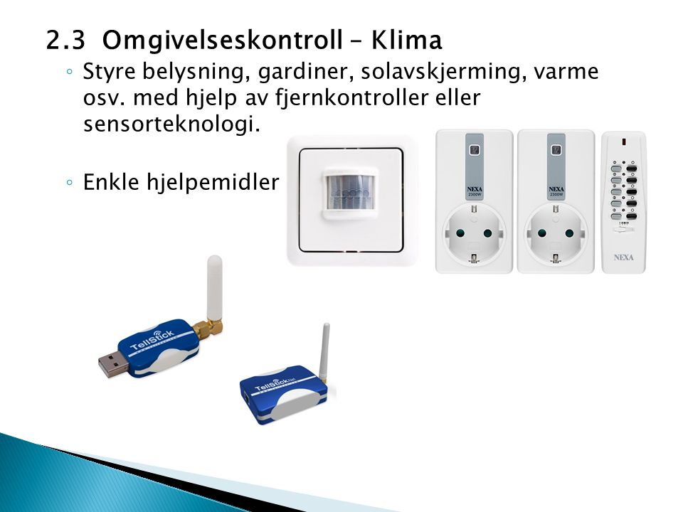 2.3 Omgivelseskontroll – Klima ◦ Styre belysning, gardiner, solavskjerming, varme osv. med hjelp av fjernkontroller eller sensorteknologi. ◦ Enkle hje