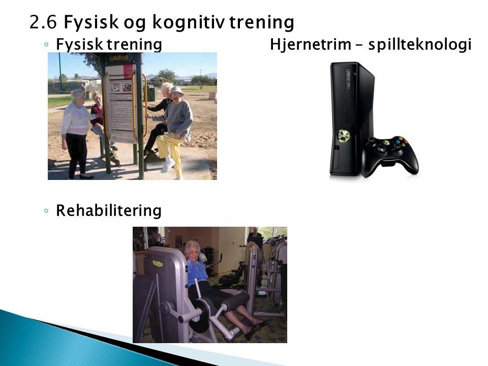 2.6 Fysisk og kognitiv trening ◦ Fysisk trening Hjernetrim – spillteknologi ◦ Rehabilitering