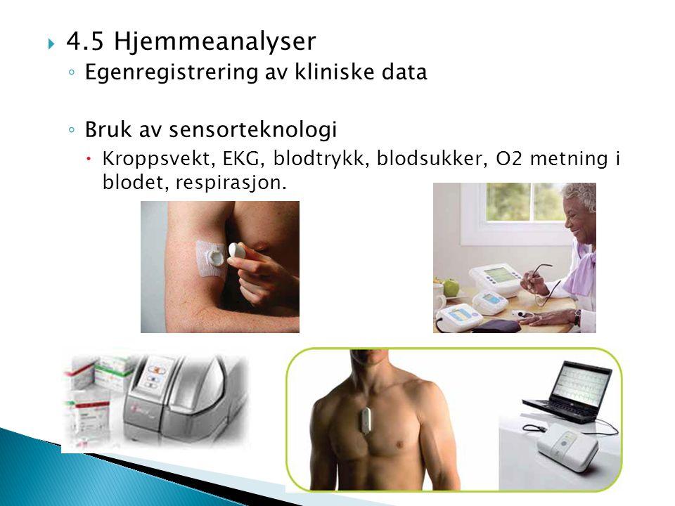  4.5 Hjemmeanalyser ◦ Egenregistrering av kliniske data ◦ Bruk av sensorteknologi  Kroppsvekt, EKG, blodtrykk, blodsukker, O2 metning i blodet, resp