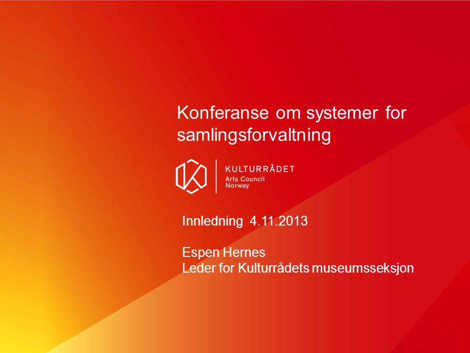 Konferanse om systemer for samlingsforvaltning Innledning 4.11.2013 Espen Hernes Leder for Kulturrådets museumsseksjon
