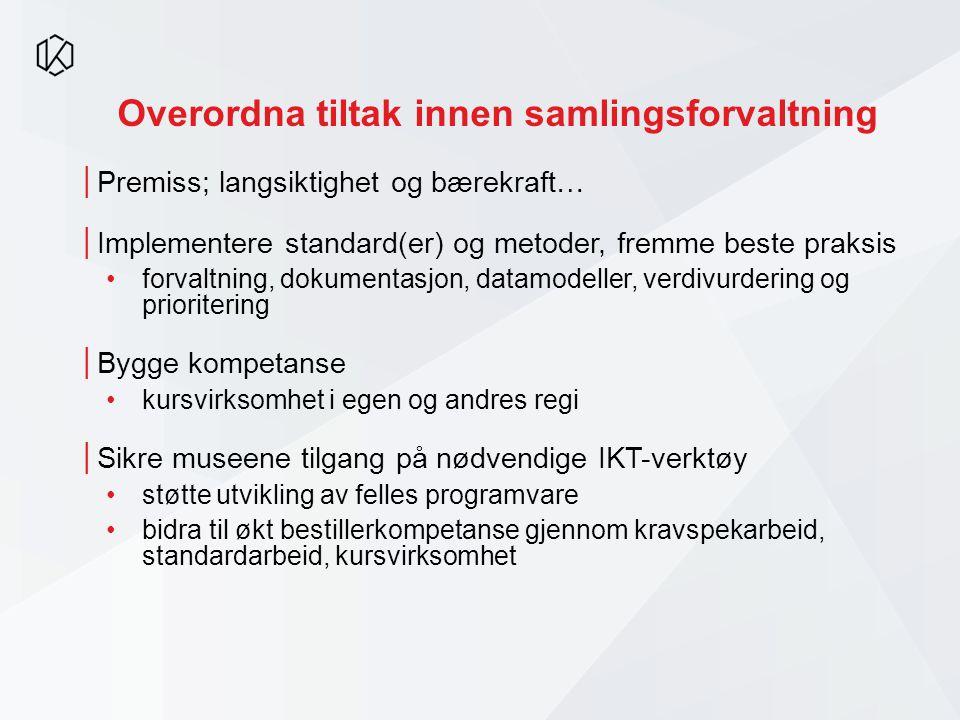 Overordna tiltak innen samlingsforvaltning │Premiss; langsiktighet og bærekraft… │Implementere standard(er) og metoder, fremme beste praksis •forvaltn