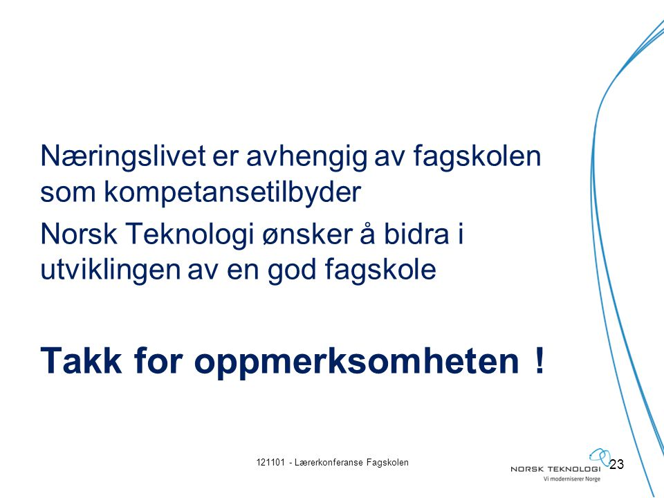 Næringslivet er avhengig av fagskolen som kompetansetilbyder Norsk Teknologi ønsker å bidra i utviklingen av en god fagskole Takk for oppmerksomheten .