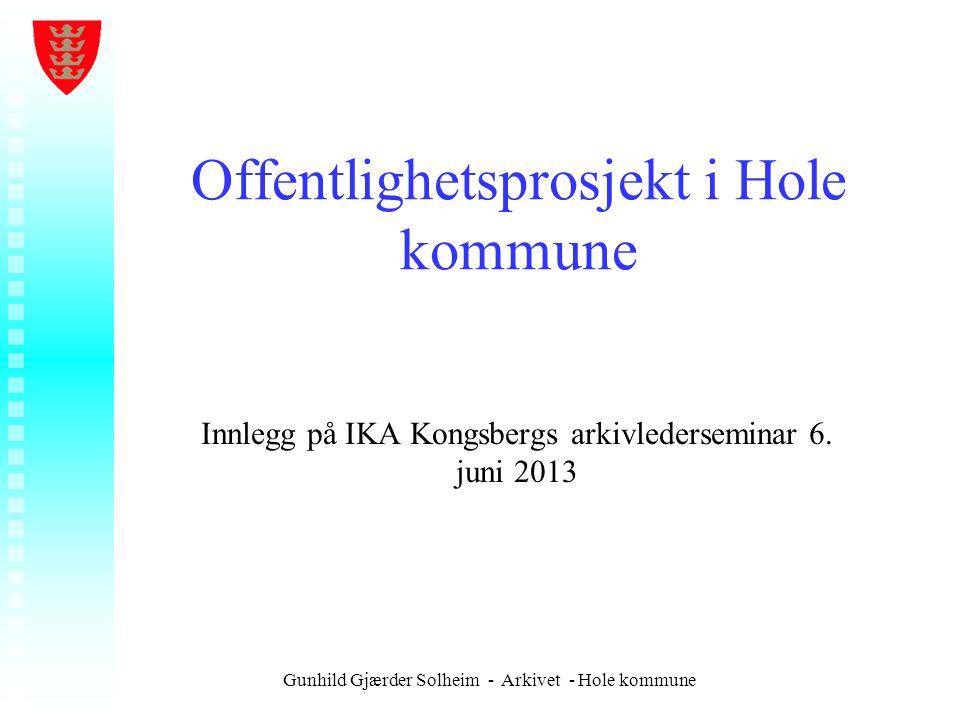 Gunhild Gjærder Solheim - Arkivet - Hole kommune Offentlighetsprosjekt i Hole kommune Innlegg på IKA Kongsbergs arkivlederseminar 6. juni 2013