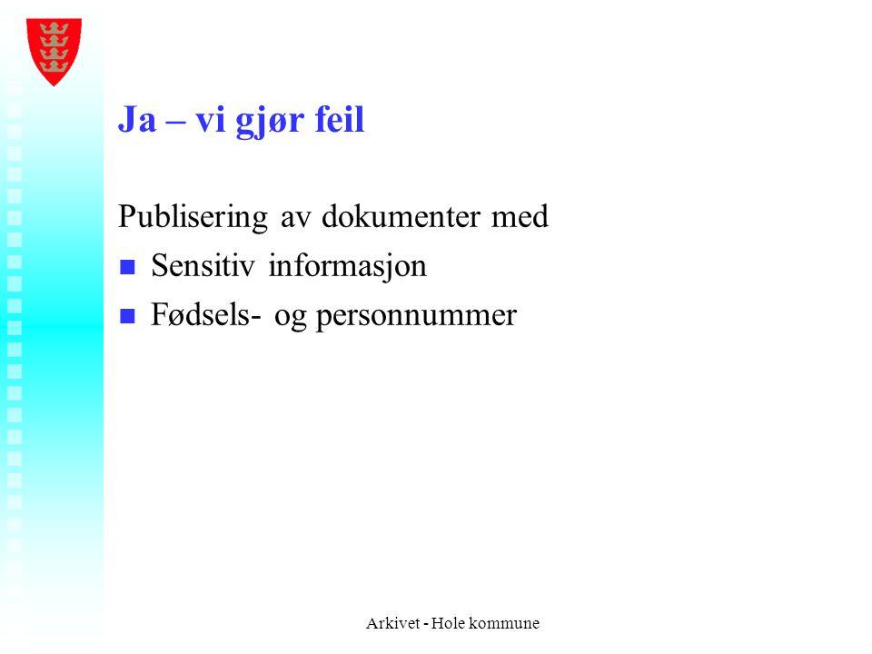 Ja – vi gjør feil Publisering av dokumenter med n n Sensitiv informasjon n n Fødsels- og personnummer Arkivet - Hole kommune