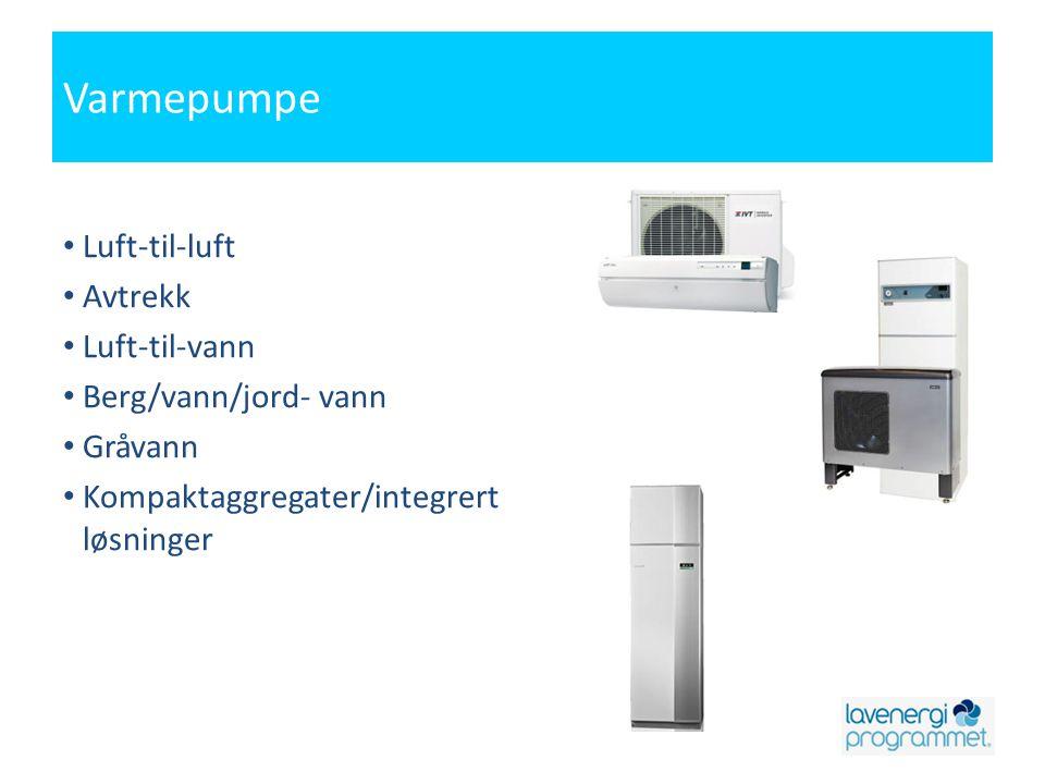 Varmepumpe • Luft-til-luft • Avtrekk • Luft-til-vann • Berg/vann/jord- vann • Gråvann • Kompaktaggregater/integrert løsninger
