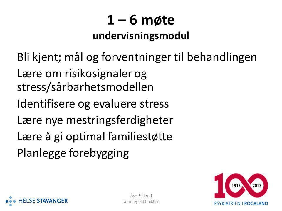 Åse Sviland familiepoliklinikken 1 – 6 møte undervisningsmodul Bli kjent; mål og forventninger til behandlingen Lære om risikosignaler og stress/sårba