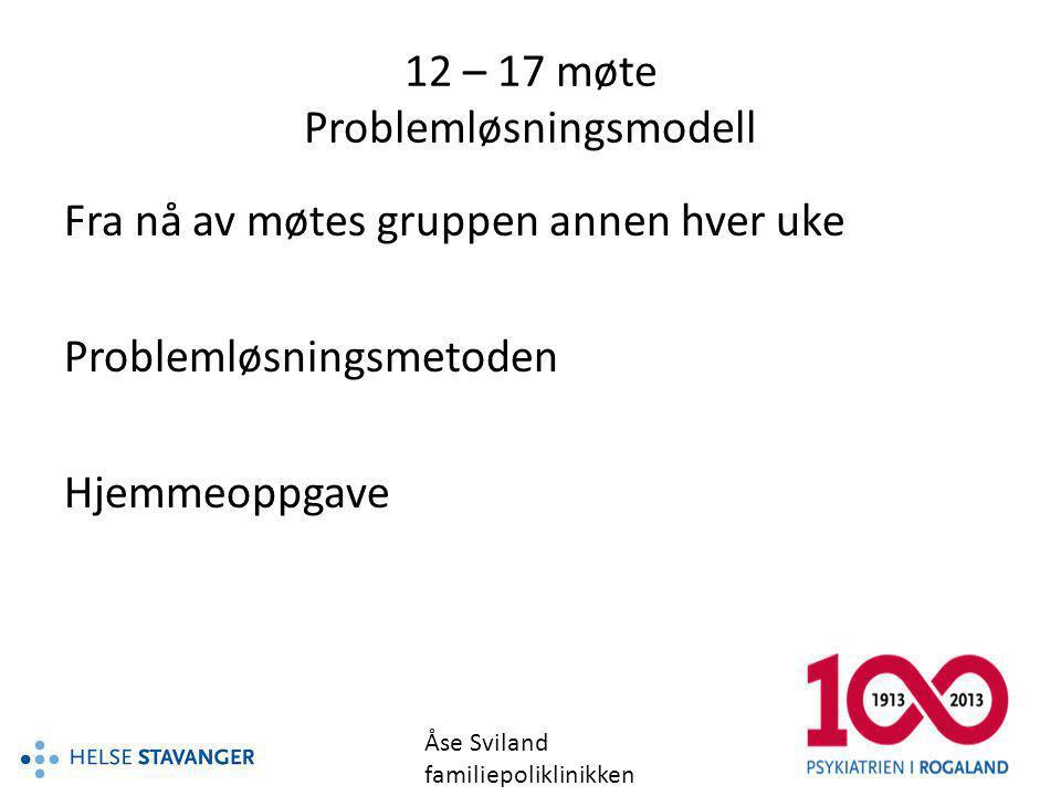 12 – 17 møte Problemløsningsmodell Fra nå av møtes gruppen annen hver uke Problemløsningsmetoden Hjemmeoppgave Åse Sviland familiepoliklinikken