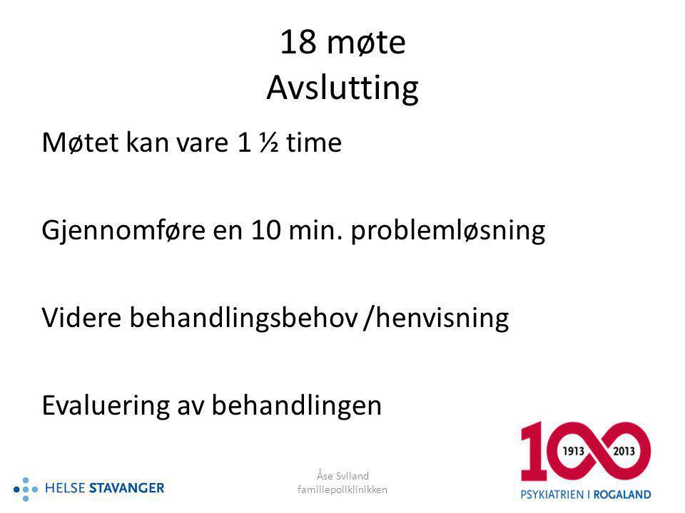 Åse Sviland familiepoliklinikken 18 møte Avslutting Møtet kan vare 1 ½ time Gjennomføre en 10 min. problemløsning Videre behandlingsbehov /henvisning