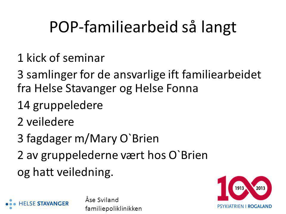 POP-familiearbeid så langt 1 kick of seminar 3 samlinger for de ansvarlige ift familiearbeidet fra Helse Stavanger og Helse Fonna 14 gruppeledere 2 ve