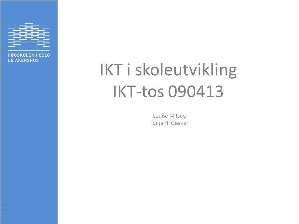 IKT i skoleutvikling IKT-tos 090413 Louise Mifsud Tonje H. Giæver