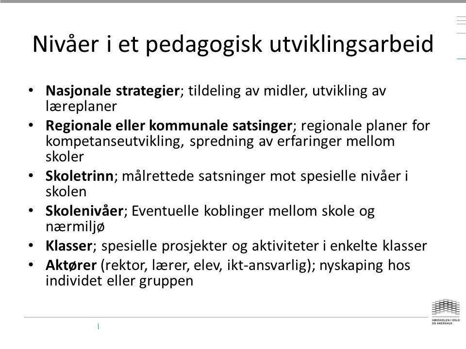 Nivåer i et pedagogisk utviklingsarbeid • Nasjonale strategier; tildeling av midler, utvikling av læreplaner • Regionale eller kommunale satsinger; re