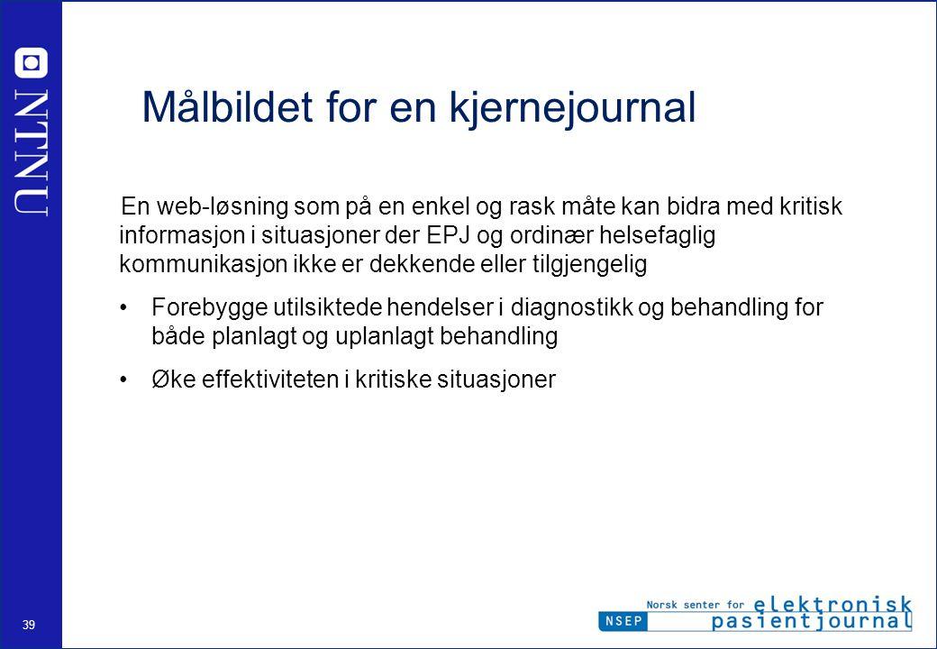 39 Målbildet for en kjernejournal En web-løsning som på en enkel og rask måte kan bidra med kritisk informasjon i situasjoner der EPJ og ordinær helse