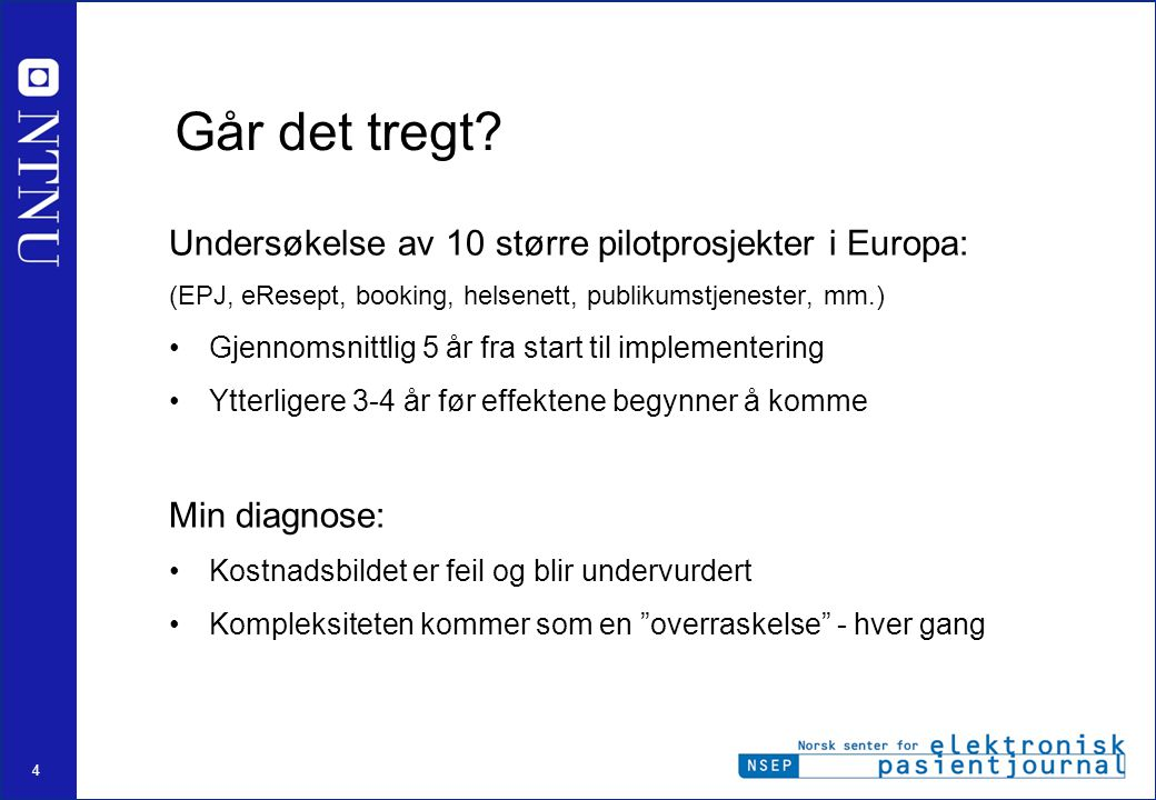 4 Går det tregt? Undersøkelse av 10 større pilotprosjekter i Europa: (EPJ, eResept, booking, helsenett, publikumstjenester, mm.) •Gjennomsnittlig 5 år