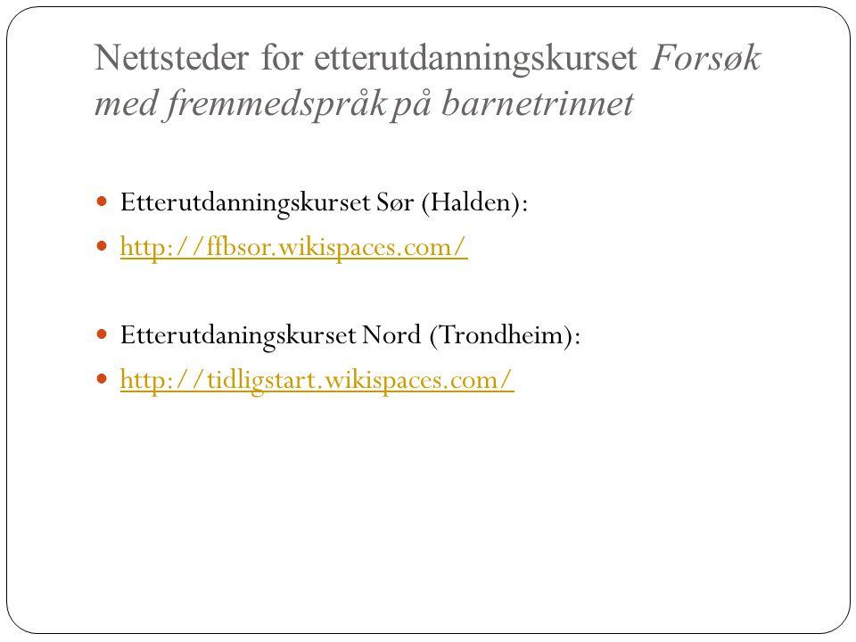 Nettsteder for etterutdanningskurset Forsøk med fremmedspråk på barnetrinnet  Etterutdanningskurset Sør (Halden):  http://ffbsor.wikispaces.com/ http://ffbsor.wikispaces.com/  Etterutdaningskurset Nord (Trondheim):  http://tidligstart.wikispaces.com/ http://tidligstart.wikispaces.com/