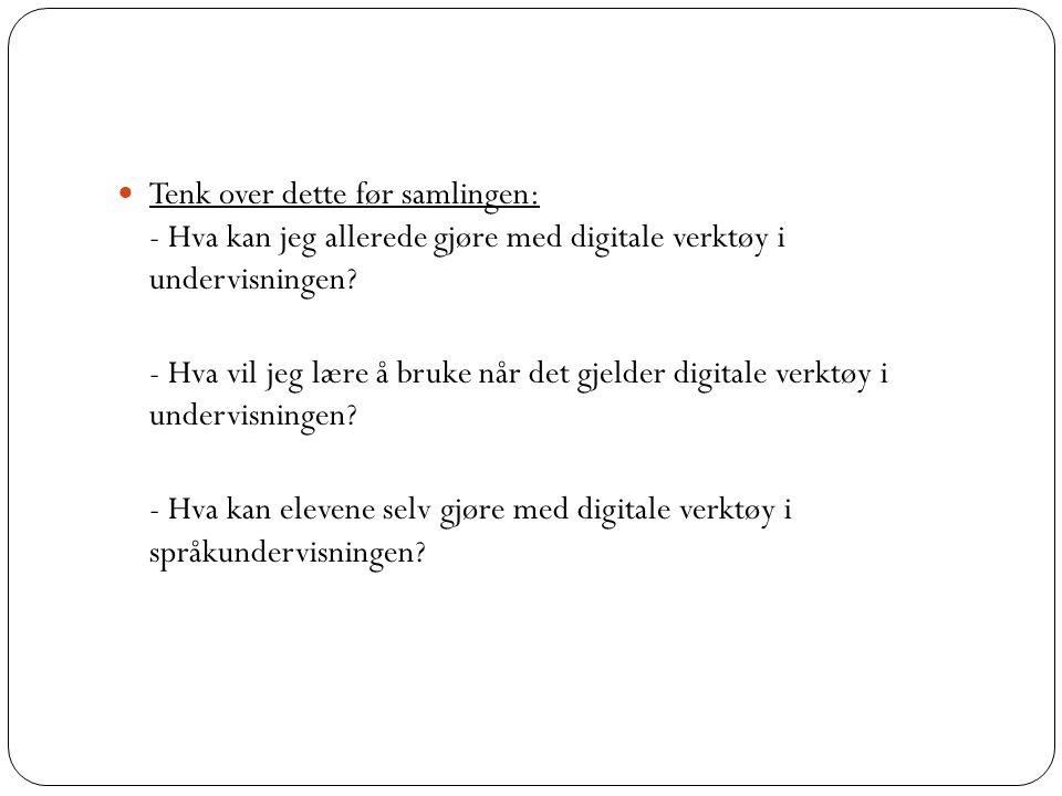  Tenk over dette før samlingen: - Hva kan jeg allerede gjøre med digitale verktøy i undervisningen.