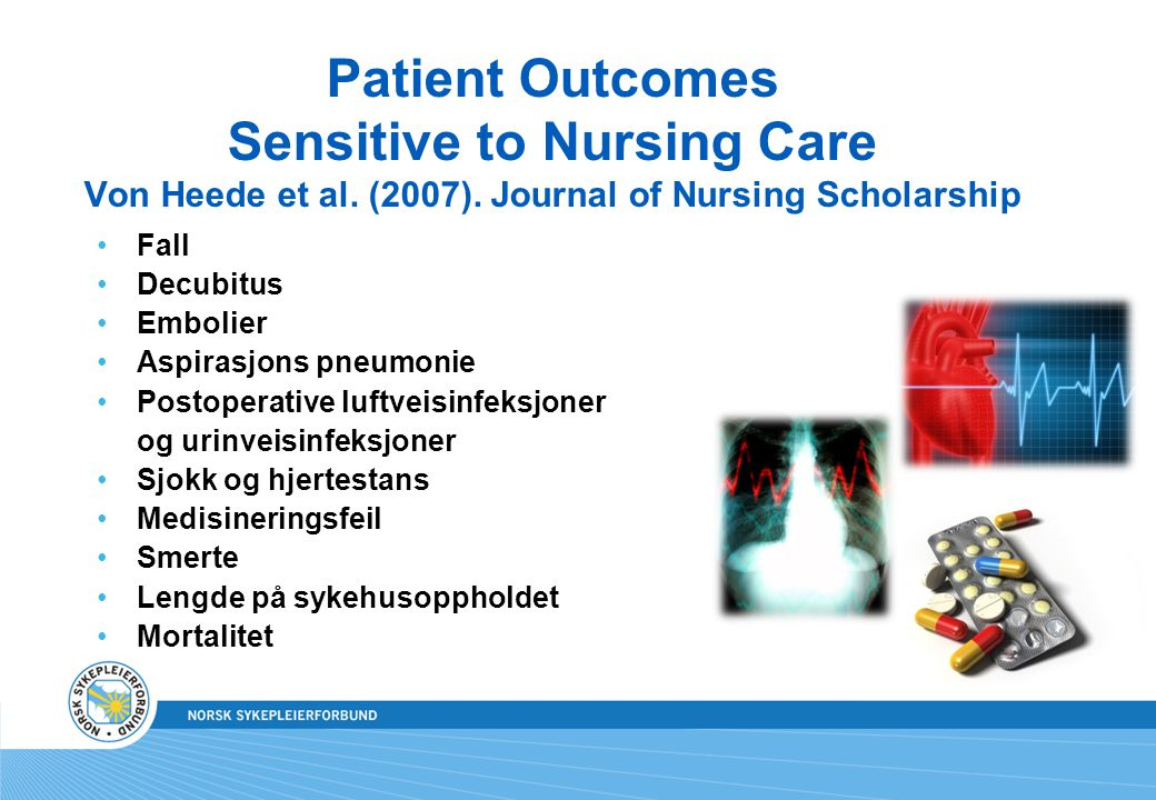 Patient Outcomes Sensitive to Nursing Care Von Heede et al. (2007). Journal of Nursing Scholarship •Fall •Decubitus •Embolier •Aspirasjons pneumonie •