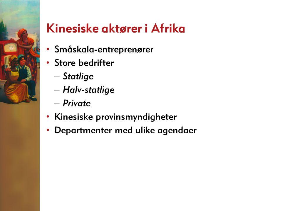 Kinesiske aktører i Afrika • Småskala-entreprenører • Store bedrifter – Statlige – Halv-statlige – Private • Kinesiske provinsmyndigheter • Departmenter med ulike agendaer