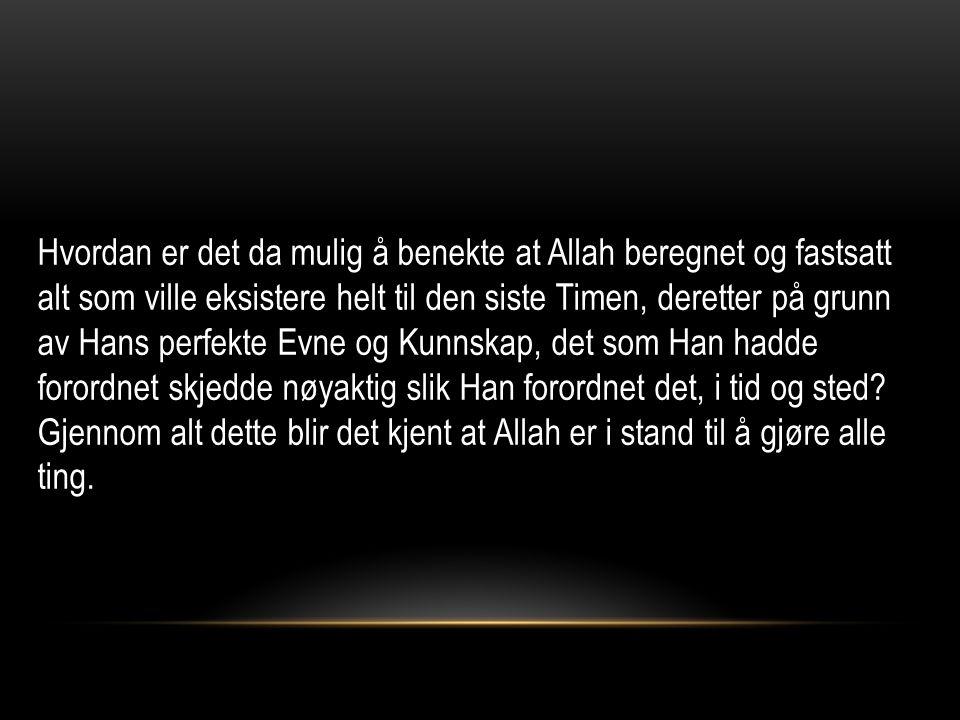 Hvordan er det da mulig å benekte at Allah beregnet og fastsatt alt som ville eksistere helt til den siste Timen, deretter på grunn av Hans perfekte Evne og Kunnskap, det som Han hadde forordnet skjedde nøyaktig slik Han forordnet det, i tid og sted.