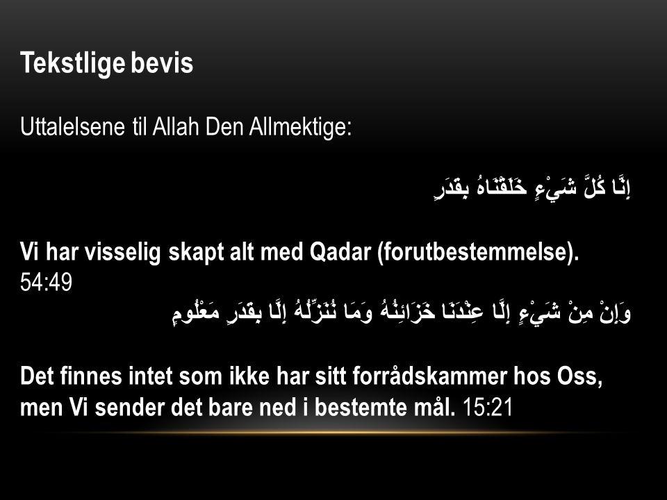 Tekstlige bevis Uttalelsene til Allah Den Allmektige: إِنَّا كُلَّ شَيْءٍ خَلَقْنَاهُ بِقَدَرٍ Vi har visselig skapt alt med Qadar (forutbestemmelse).