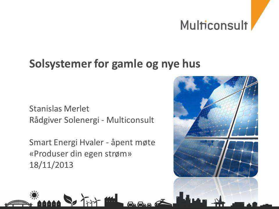 multiconsult.no Solsystemer for gamle og nye hus Stanislas Merlet Rådgiver Solenergi - Multiconsult Smart Energi Hvaler - åpent møte «Produser din ege