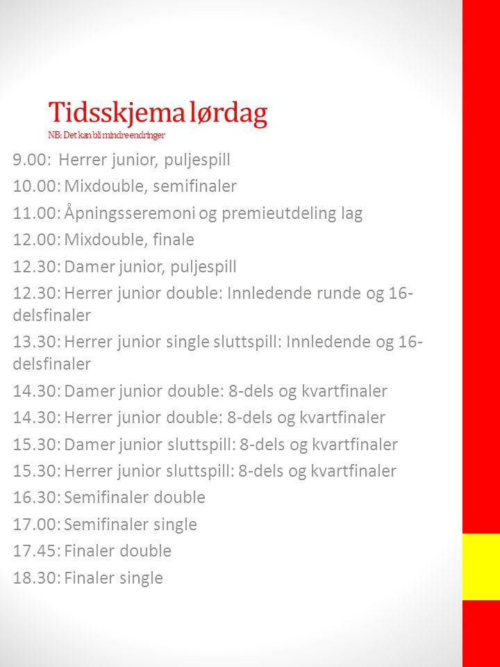 Tidsskjema lørdag NB: Det kan bli mindre endringer 9.00: Herrer junior, puljespill 10.00: Mixdouble, semifinaler 11.00: Åpningsseremoni og premieutdeling lag 12.00: Mixdouble, finale 12.30: Damer junior, puljespill 12.30: Herrer junior double: Innledende runde og 16- delsfinaler 13.30: Herrer junior single sluttspill: Innledende og 16- delsfinaler 14.30: Damer junior double: 8-dels og kvartfinaler 14.30: Herrer junior double: 8-dels og kvartfinaler 15.30: Damer junior sluttspill: 8-dels og kvartfinaler 15.30: Herrer junior sluttspill: 8-dels og kvartfinaler 16.30: Semifinaler double 17.00: Semifinaler single 17.45: Finaler double 18.30: Finaler single