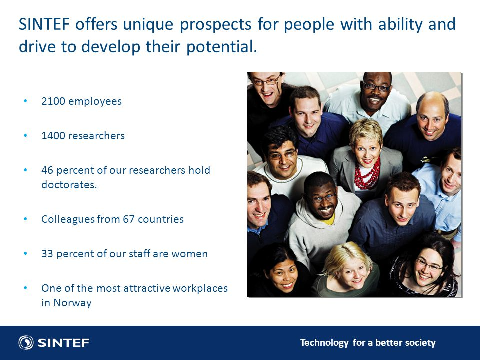 Technology for a better society SINTEF offers unique prospects for people with ability and drive to develop their potential.