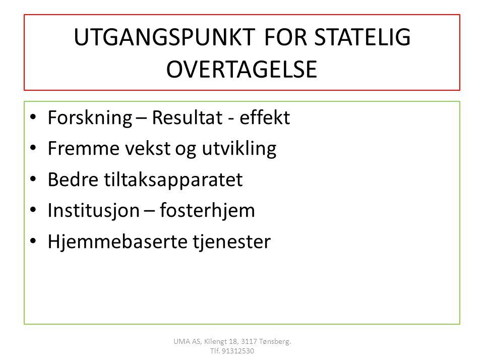 UTGANGSPUNKT FOR STATELIG OVERTAGELSE • Forskning – Resultat - effekt • Fremme vekst og utvikling • Bedre tiltaksapparatet • Institusjon – fosterhjem • Hjemmebaserte tjenester UMA AS, Kilengt 18, 3117 Tønsberg.