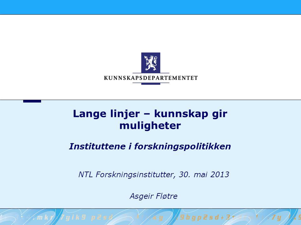 Lange linjer – kunnskap gir muligheter Instituttene i forskningspolitikken NTL Forskningsinstitutter, 30. mai 2013 Asgeir Fløtre