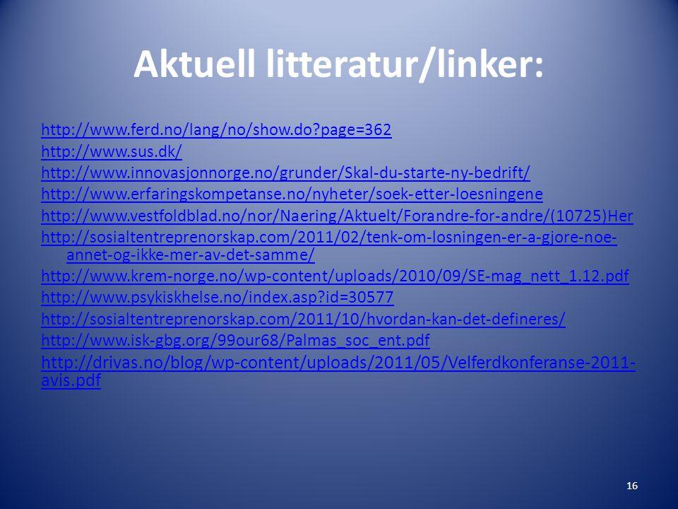 Aktuell litteratur/linker: http://www.ferd.no/lang/no/show.do page=362 http://www.sus.dk/ http://www.innovasjonnorge.no/grunder/Skal-du-starte-ny-bedrift/ http://www.erfaringskompetanse.no/nyheter/soek-etter-loesningene http://www.vestfoldblad.no/nor/Naering/Aktuelt/Forandre-for-andre/(10725)Her http://sosialtentreprenorskap.com/2011/02/tenk-om-losningen-er-a-gjore-noe- annet-og-ikke-mer-av-det-samme/ http://www.krem-norge.no/wp-content/uploads/2010/09/SE-mag_nett_1.12.pdf http://www.psykiskhelse.no/index.asp id=30577 http://sosialtentreprenorskap.com/2011/10/hvordan-kan-det-defineres/ http://www.isk-gbg.org/99our68/Palmas_soc_ent.pdf http://drivas.no/blog/wp-content/uploads/2011/05/Velferdkonferanse-2011- avis.pdf 16