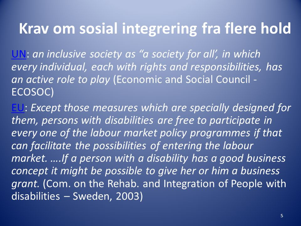 Krav om sosial integrering fra flere hold UNUN: an inclusive society as a society for all', in which every individual, each with rights and responsibilities, has an active role to play (Economic and Social Council - ECOSOC) EUEU: Except those measures which are specially designed for them, persons with disabilities are free to participate in every one of the labour market policy programmes if that can facilitate the possibilities of entering the labour market.