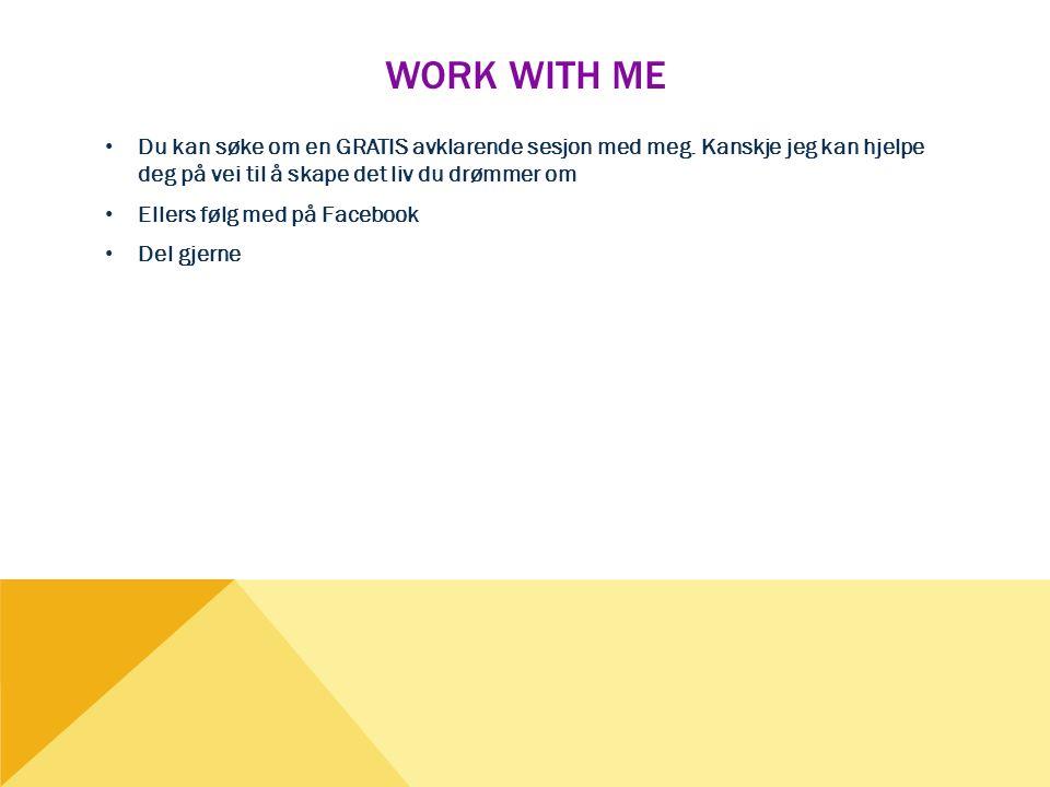 WORK WITH ME • Du kan søke om en GRATIS avklarende sesjon med meg. Kanskje jeg kan hjelpe deg på vei til å skape det liv du drømmer om • Ellers følg m