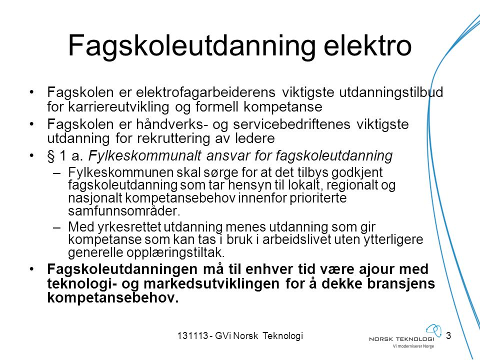 Viktig for bransjen ved revisjon nasjonale planer •Overordnet nasjonal kompetansebeskrivelse av bransjens kompetansebehov på fagskolenivå •Ivareta formelle krav til kompetanse i elektrofagene (DSB, PT, etc) •Læringsutbytte beskrivelse •Integrering av realfag og kommunikasjon •Et godt grunnlag for utarbeiding av lokale læreplaner og pedagogisk tilrettelegging på den enkelte fagskole 4131113 - GVi Norsk Teknologi