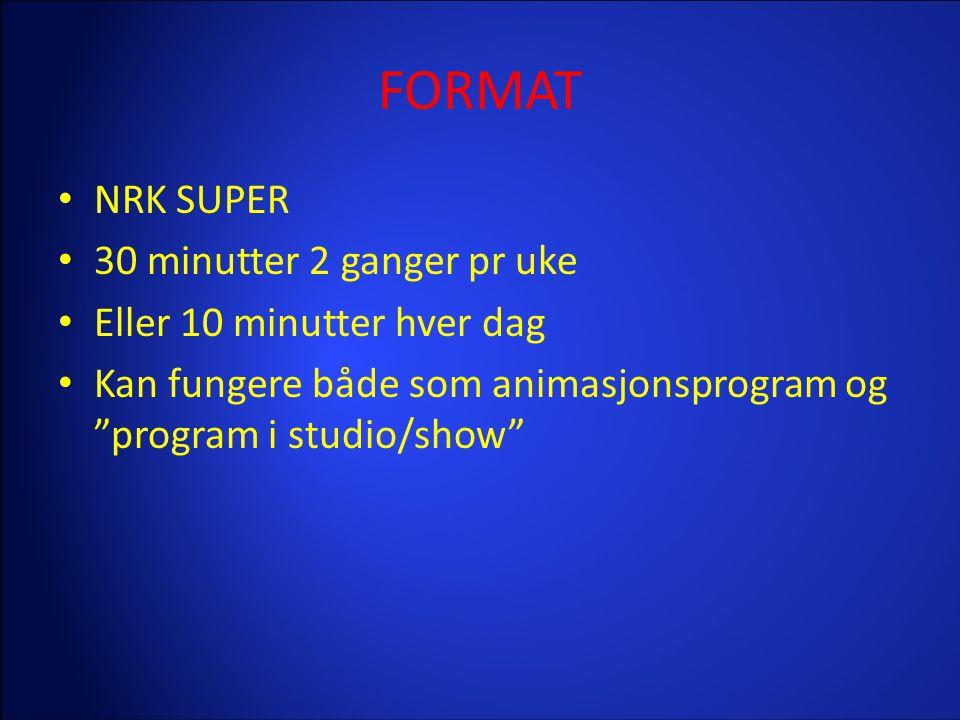 """FORMAT • NRK SUPER • 30 minutter 2 ganger pr uke • Eller 10 minutter hver dag • Kan fungere både som animasjonsprogram og """"program i studio/show"""""""