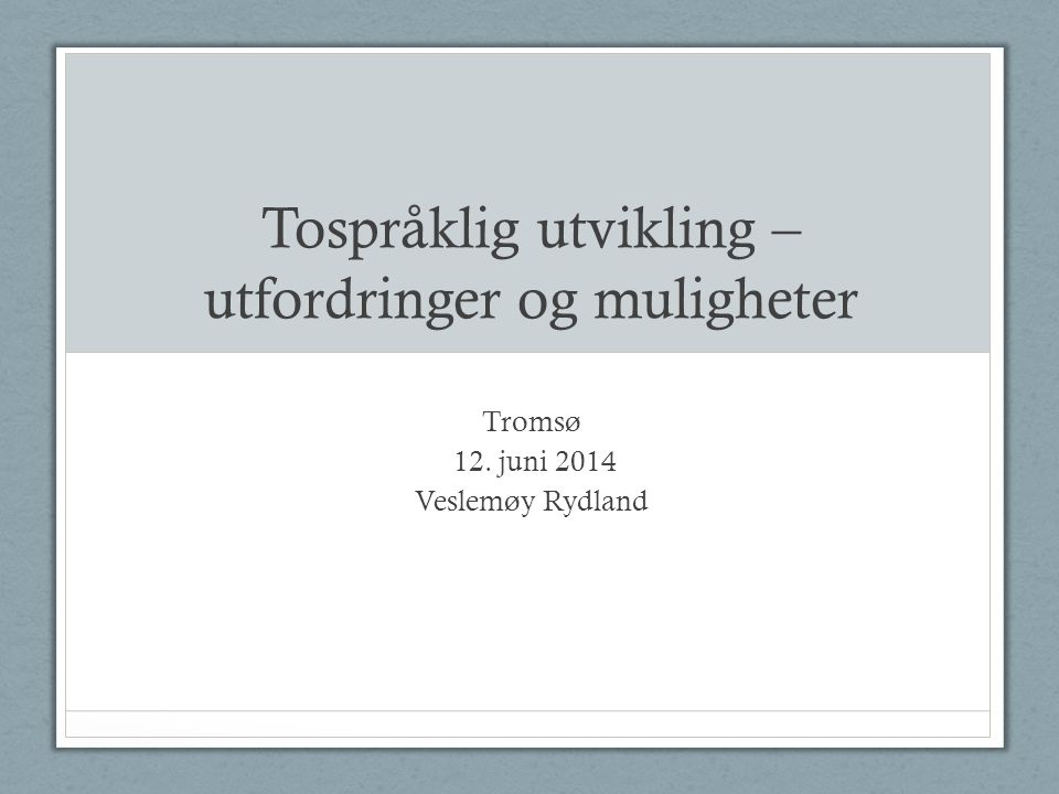Tospråklig utvikling – utfordringer og muligheter Tromsø 12. juni 2014 Veslemøy Rydland