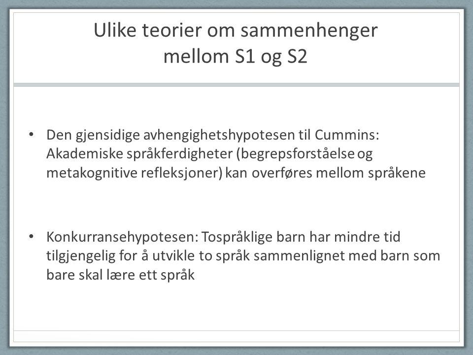 Ulike teorier om sammenhenger mellom S1 og S2 • Den gjensidige avhengighetshypotesen til Cummins: Akademiske språkferdigheter (begrepsforståelse og metakognitive refleksjoner) kan overføres mellom språkene • Konkurransehypotesen: Tospråklige barn har mindre tid tilgjengelig for å utvikle to språk sammenlignet med barn som bare skal lære ett språk