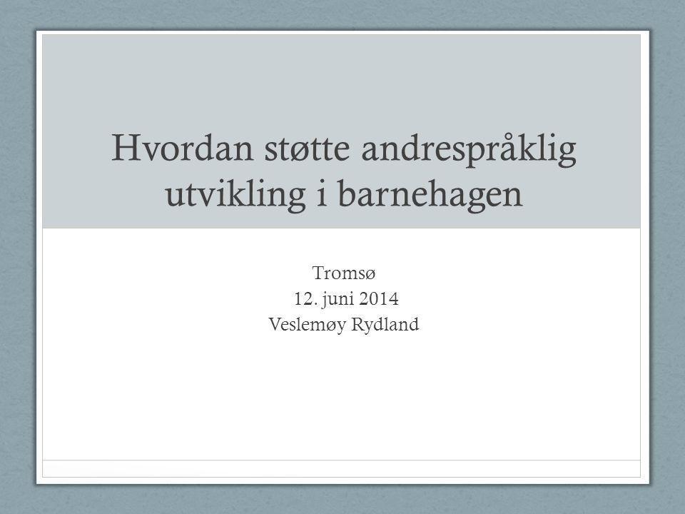 Hvordan støtte andrespråklig utvikling i barnehagen Tromsø 12. juni 2014 Veslemøy Rydland