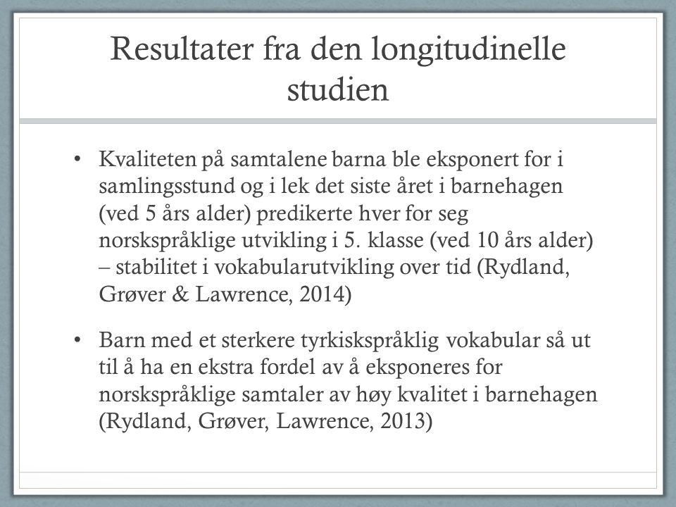 Resultater fra den longitudinelle studien • Kvaliteten på samtalene barna ble eksponert for i samlingsstund og i lek det siste året i barnehagen (ved 5 års alder) predikerte hver for seg norskspråklige utvikling i 5.