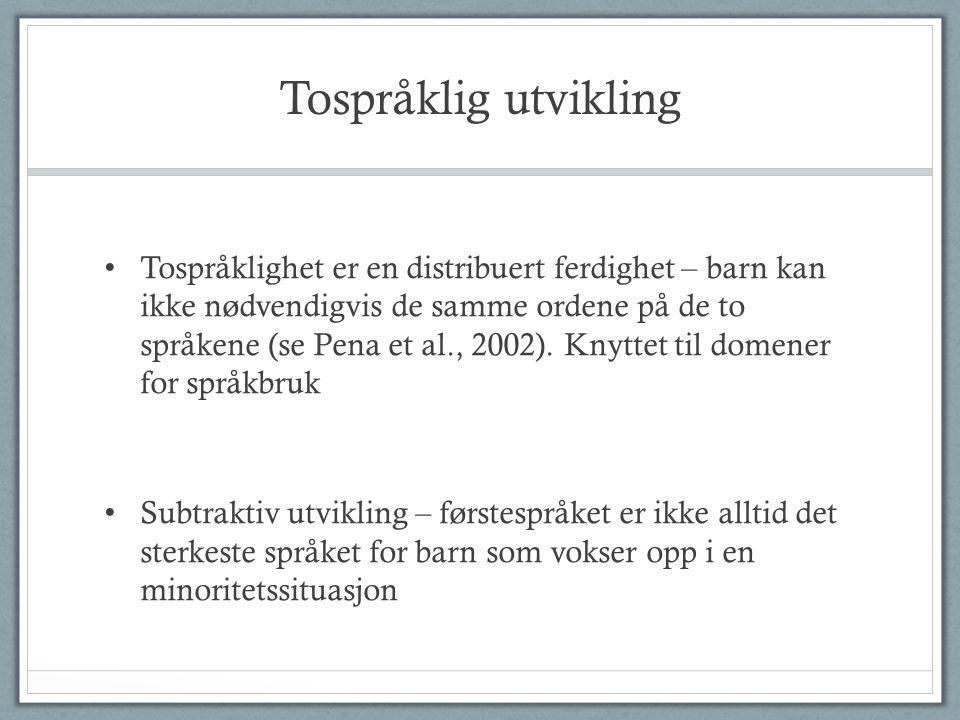 Tospråklig utvikling • Tospråklighet er en distribuert ferdighet – barn kan ikke nødvendigvis de samme ordene på de to språkene (se Pena et al., 2002).
