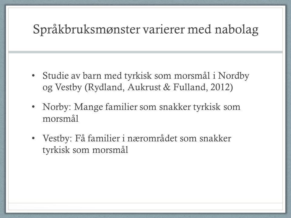 Språkbruksmønster varierer med nabolag • Studie av barn med tyrkisk som morsmål i Nordby og Vestby (Rydland, Aukrust & Fulland, 2012) • Norby: Mange familier som snakker tyrkisk som morsmål • Vestby: Få familier i nærområdet som snakker tyrkisk som morsmål