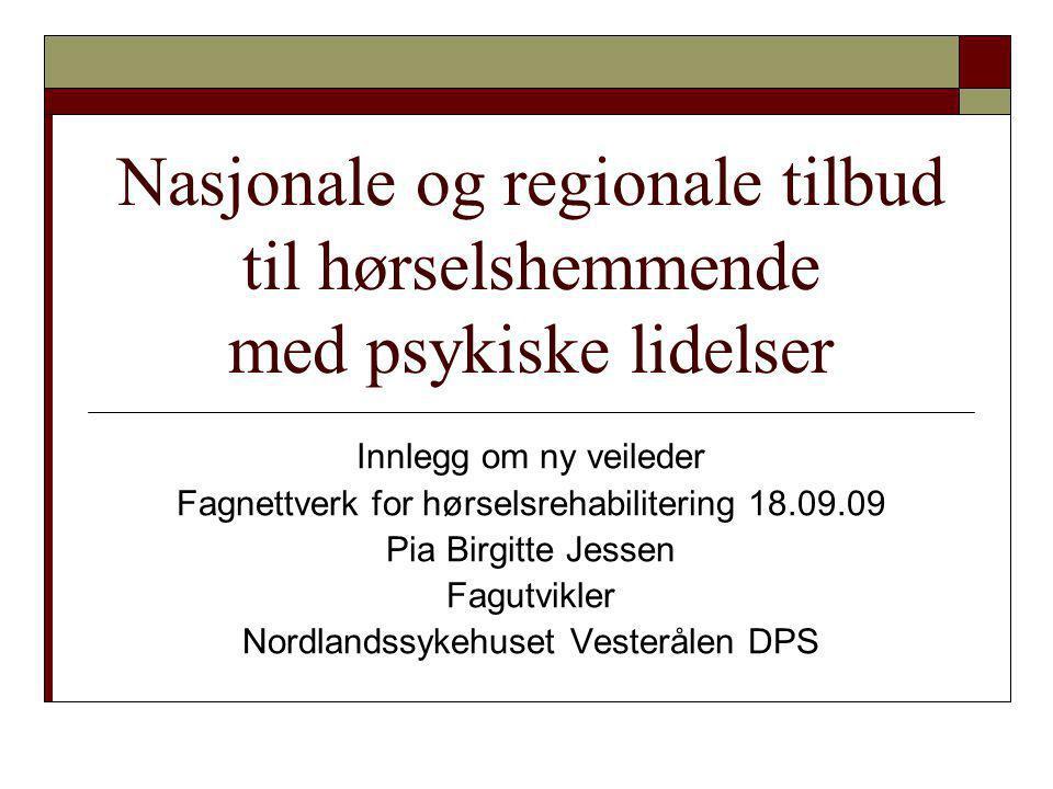 Nasjonale og regionale tilbud til hørselshemmende med psykiske lidelser Innlegg om ny veileder Fagnettverk for hørselsrehabilitering 18.09.09 Pia Birg